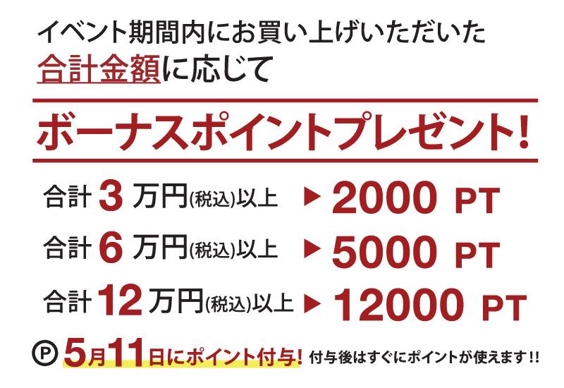 イベント期間内にお買い上げいただいた合計金額に応じてボーナスポイントをプレゼント!合計3万円(税込)以上で2000ポイント!合計6万円(税込)で5000ポイント!合計12万円で12000ポイント!5月11日にポイント付与!付与後はすぐにポイントが使えます。